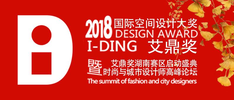 2018国际空间设计大赛艾鼎奖招商 湖南赛区暨时尚与城市高峰论坛盛典